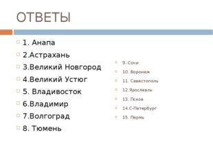 ОТВЕТЫ 1. Анапа 2.Астрахань 3.Великий Новгород 4.Великий Устюг 5. Владивосток