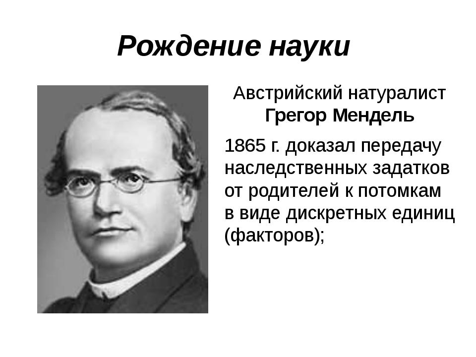 Рождение науки Австрийский натуралист Грегор Мендель 1865 г. доказал передачу...
