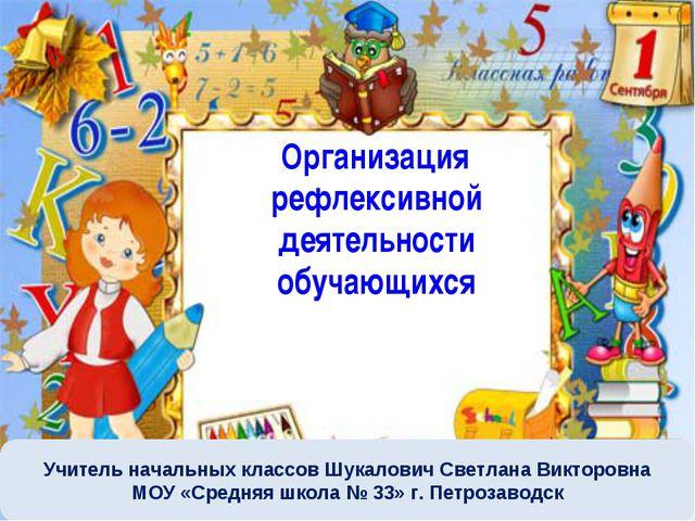 Организация рефлексивной деятельности обучающихся Учитель начальных классов...