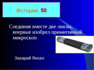 Соединив вместе две линзы, впервые изобрел примитивный микроскоп История 50 З