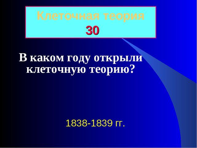 В каком году открыли клеточную теорию? Клеточная теория 30 1838-1839 гг.
