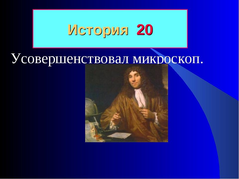 Усовершенствовал микроскоп. История 20