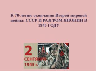К 70-летию окончания Второй мировой войны: СССР И РАЗГРОМ ЯПОНИИ В 1945 ГОДУ