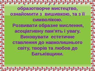 Мета : Поглибити знання учнів про українське образотворче мистецтво, ознайоми