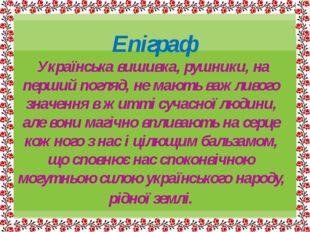 Епіграф Українська вишивка, рушники, на перший погляд, не мають важливого зн