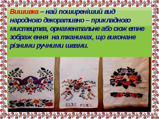 Вишивка – най поширеніший вид народного декоративно – прикладного мистецтва,...
