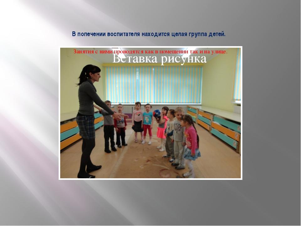 В попечении воспитателя находится целая группа детей. Занятия с ними проводят...
