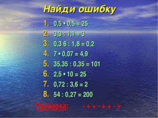 Найди ошибку 0,5 • 0,5 = 25 3,3 : 1,1 = 3  0,3 6 : 1,8 = 0,2  7 • 0,07 =