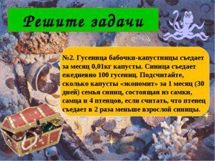 Решите задачи №2. Гусеница бабочки-капустницы съедает за месяц 0,01кг капусты