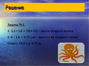 Решение Задача №1. 1. 3,5 • 5,6 = 19,6 (т) – масса второго камня 2. 6 : 1,6 =