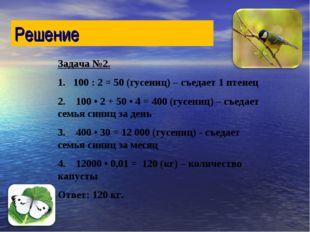 Задача №2. 1. 100 : 2 = 50 (гусениц) – съедает 1 птенец 2. 100 • 2 + 50 • 4 =