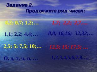 1,2,3,4,5,6,7,8,… Задание 2. Продолжите ряд чисел: 0,2; 0,7; 1,2;… 1,7; 2,