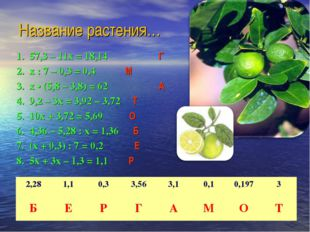 Название растения… 1. 57,3 – 11х = 18,14  Г 2. х : 7 – 0,3 = 0,4  М 3. х •