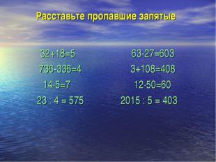 Расставьте пропавшие запятые 32+18=5 63-27=603 736-336=4 3+108=408 14·5=7 12·