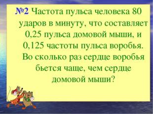 №2 Частота пульса человека 80 ударов в минуту, что составляет 0,25 пульса дом