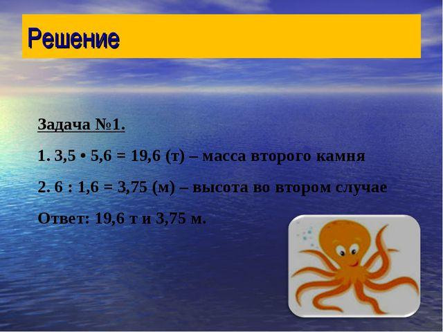 Решение Задача №1. 1. 3,5 • 5,6 = 19,6 (т) – масса второго камня 2. 6 : 1,6 =...