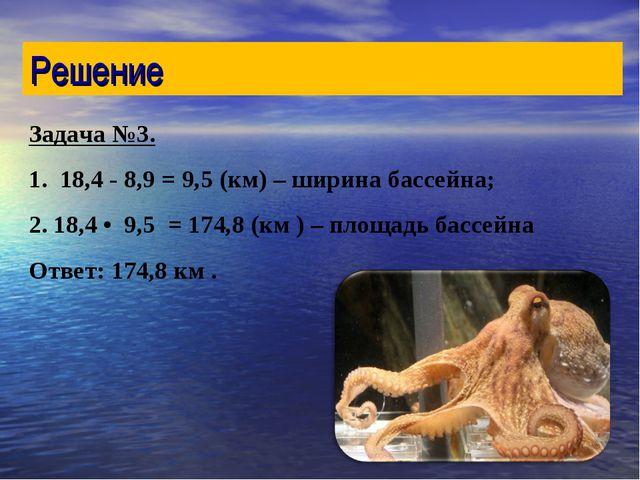 Задача №3. 1. 18,4 - 8,9 = 9,5 (км) – ширина бассейна; 2. 18,4 • 9,5 = 174,8...