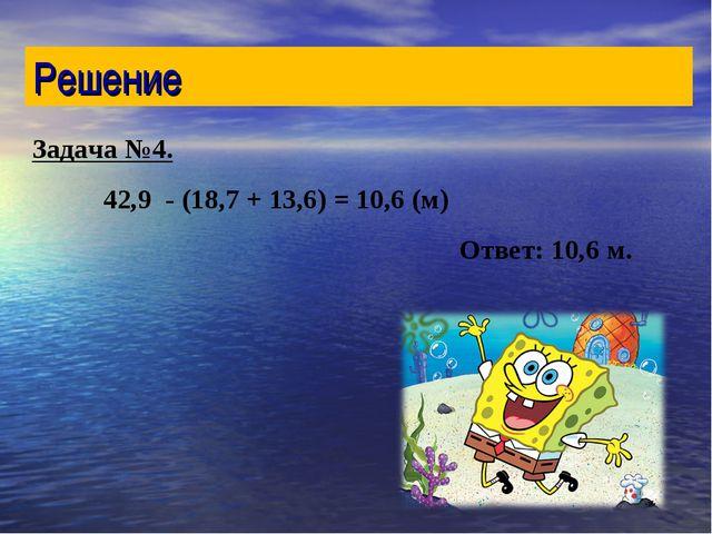 Задача №4. 42,9 - (18,7 + 13,6) = 10,6 (м) Ответ: 10,6 м. Решение