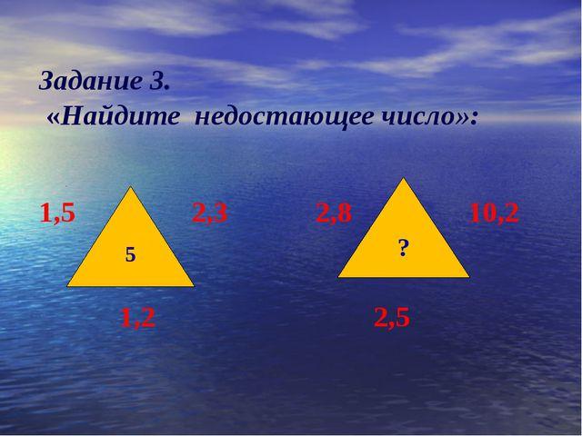 Задание 3. «Найдите недостающее число»:  1,5 2,3  2,8 10,2   1...