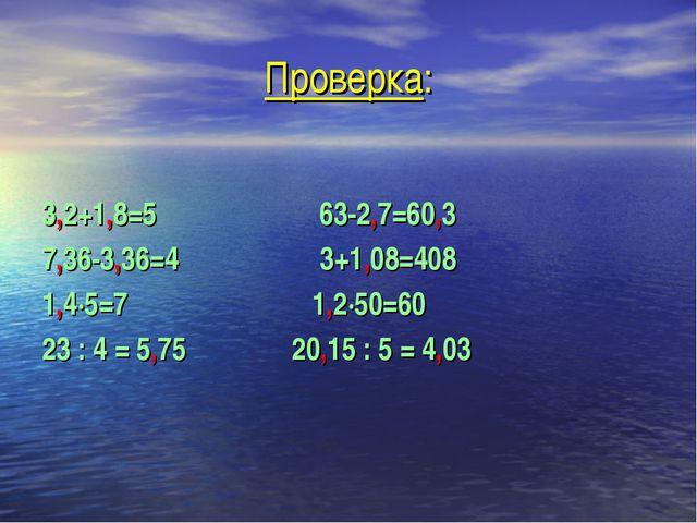 Проверка: 3,2+1,8=5 63-2,7=60,3 7,36-3,36=4 3+1,08=408 1,4·5=7 1,2·50=60 23 :...