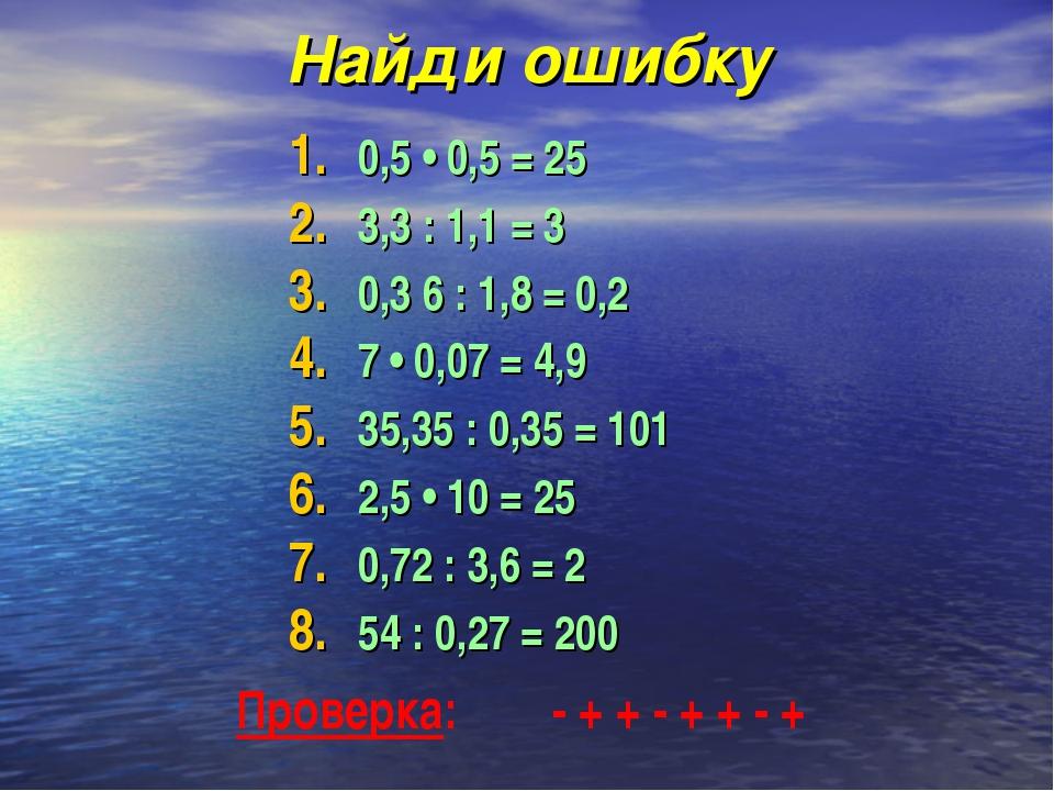 Найди ошибку 0,5 • 0,5 = 25 3,3 : 1,1 = 3  0,3 6 : 1,8 = 0,2  7 • 0,07 =...