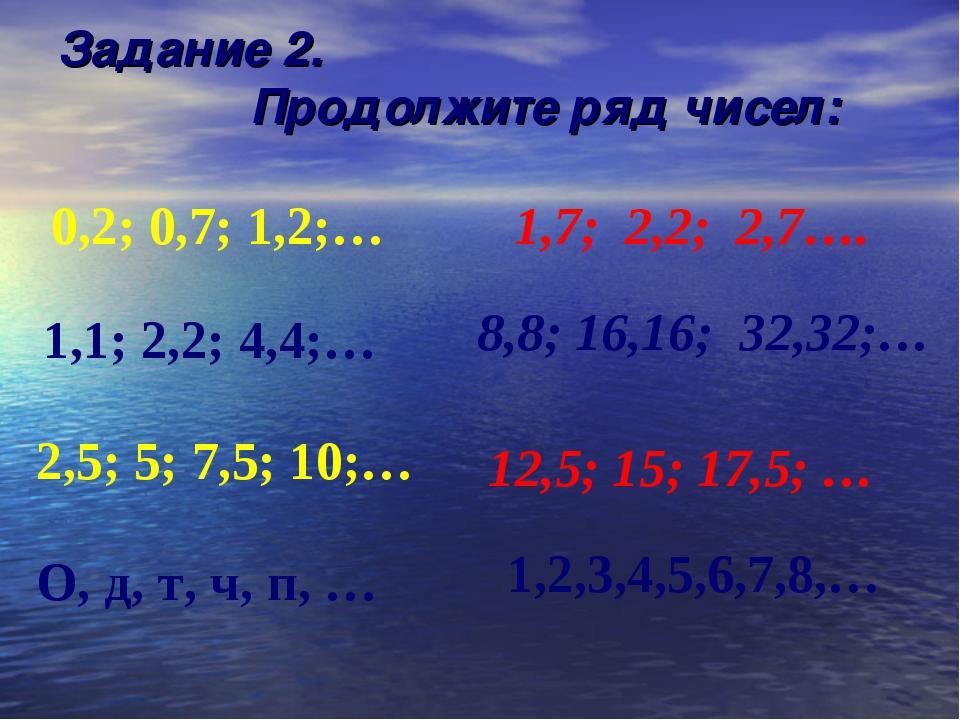 1,2,3,4,5,6,7,8,… Задание 2. Продолжите ряд чисел: 0,2; 0,7; 1,2;… 1,7; 2,...
