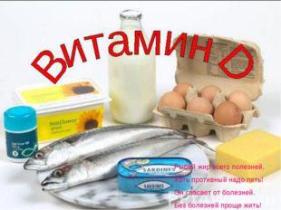Рыбий жир всего полезней, Хоть противный надо пить! Он спасает от болезней. Б