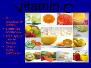 От простуды и ангины Помогают апельсины. Ну а лучше съесть лимон, Хоть и очен