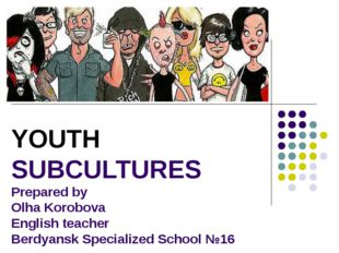 YOUTH SUBCULTURES Prepared by Olha Korobova English teacher Berdyansk Special