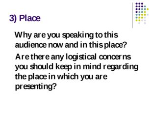 3) Place Why are you speaking to this audience now and in this place? Are the