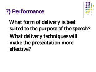 7) Performance What form of delivery is best suited to the purpose of the spe