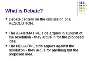 What is Debate? Debate centers on the discussion of a RESOLUTION. The AFFIRMA