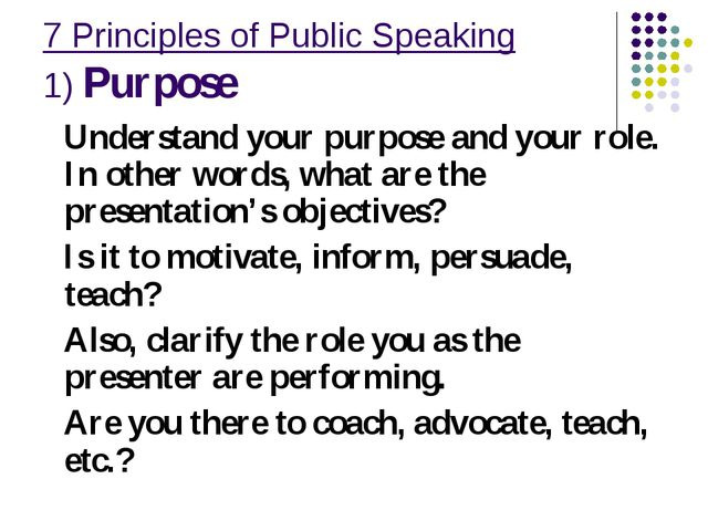 7 Principles of Public Speaking 1) Purpose Understand your purpose and your r...