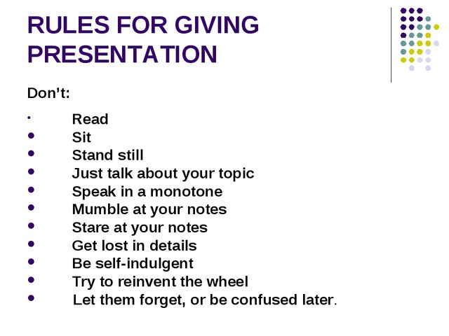 RULES FOR GIVING PRESENTATION Don't: Read Sit Stand still Just talk about...