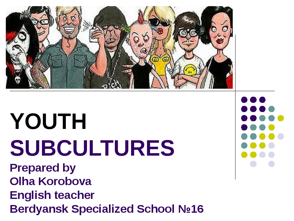 YOUTH SUBCULTURES Prepared by Olha Korobova English teacher Berdyansk Special...