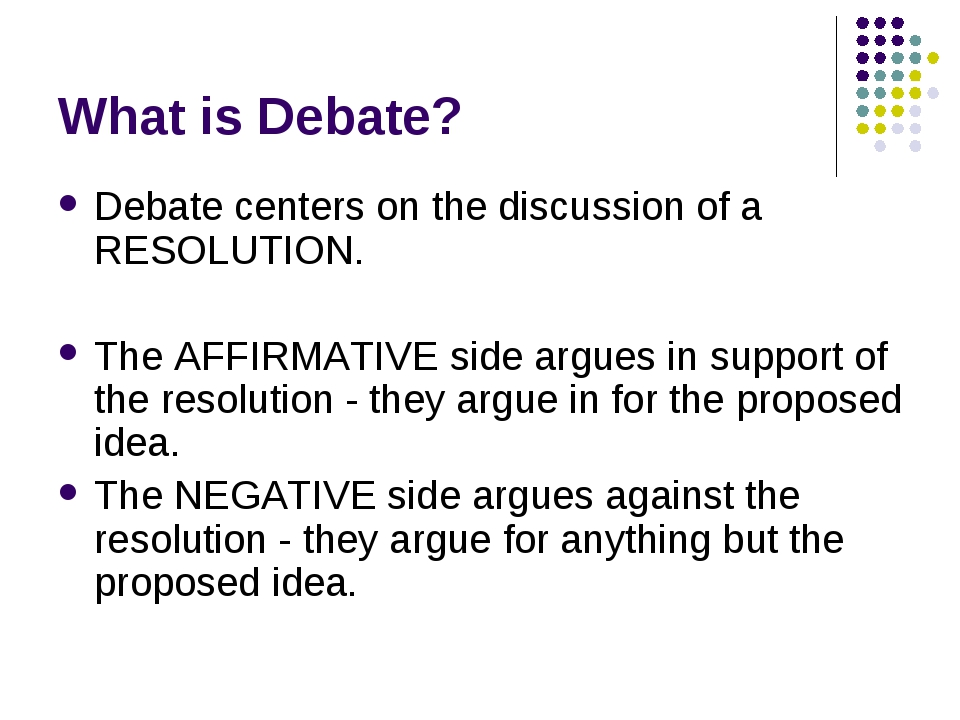 What is Debate? Debate centers on the discussion of a RESOLUTION. The AFFIRMA...