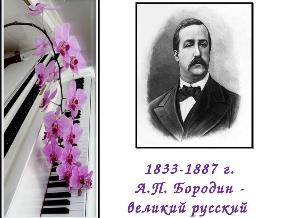 1833-1887 г. А.П. Бородин - великий русский композитор