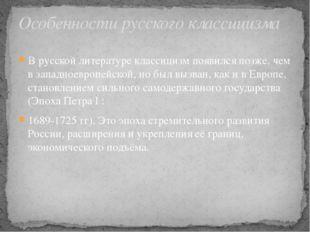 В русской литературе классицизм появился позже, чем в западноевропейской, но