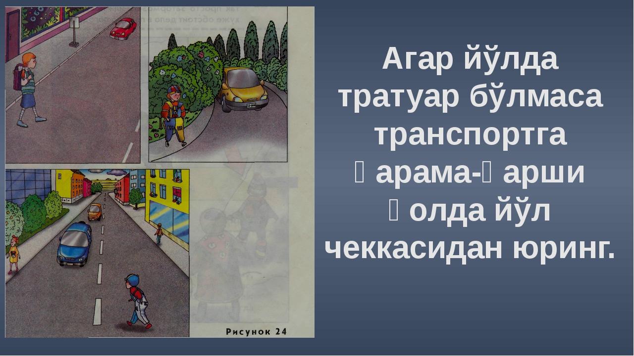Агар йўлда тратуар бўлмаса транспортга қарама-қарши ҳолда йўл чеккасидан юринг.