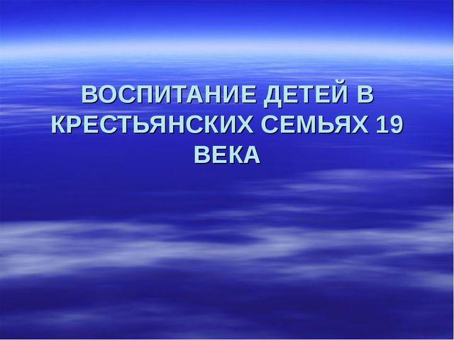 ВОСПИТАНИЕ ДЕТЕЙ В КРЕСТЬЯНСКИХ СЕМЬЯХ 19 ВЕКА