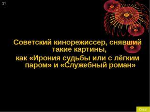21 Ответ Советский кинорежиссер, снявший такие картины, как «Ирония судьбы ил