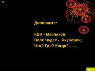23 Ответ Дополните: КВН - Масляков; Поле Чудес - Якубович; Что? Где? Когда? - …