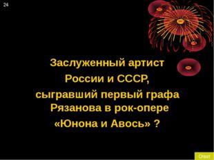 24 Ответ Заслуженный артист России и СССР, сыгравший первый графа Рязанова в