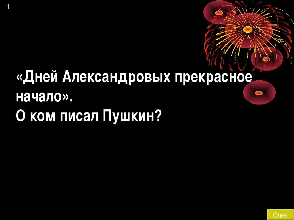 1 Ответ «Дней Александровых прекрасное начало». О ком писал Пушкин?