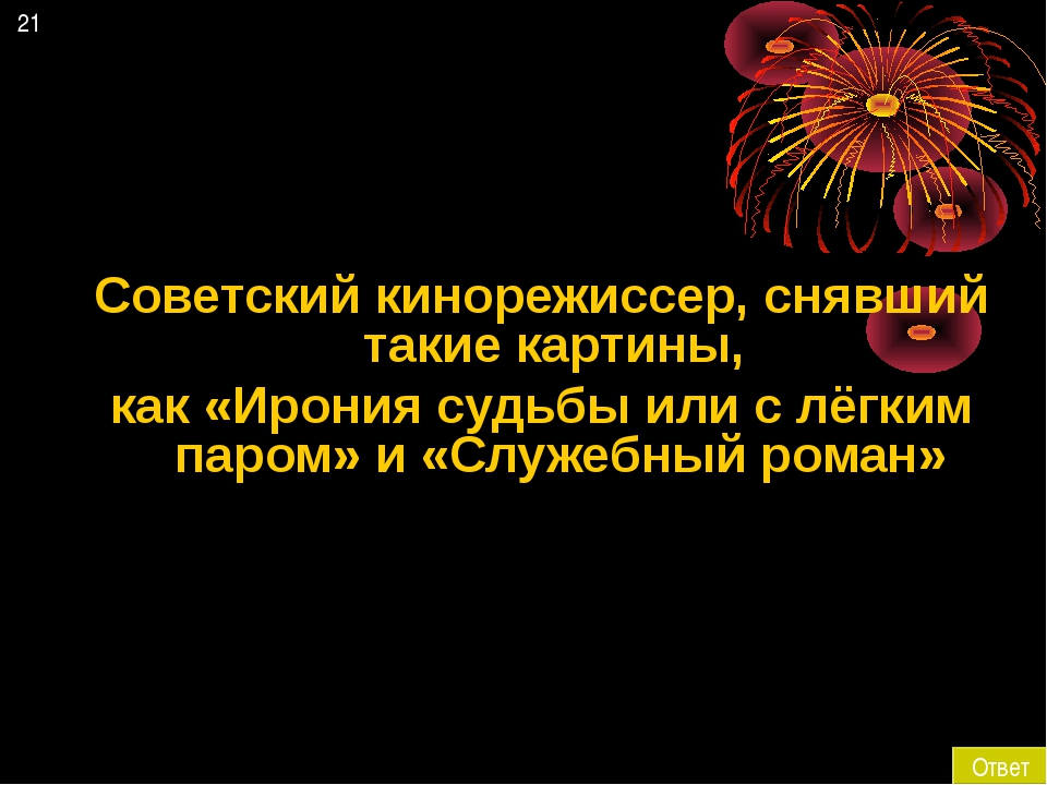 21 Ответ Советский кинорежиссер, снявший такие картины, как «Ирония судьбы ил...