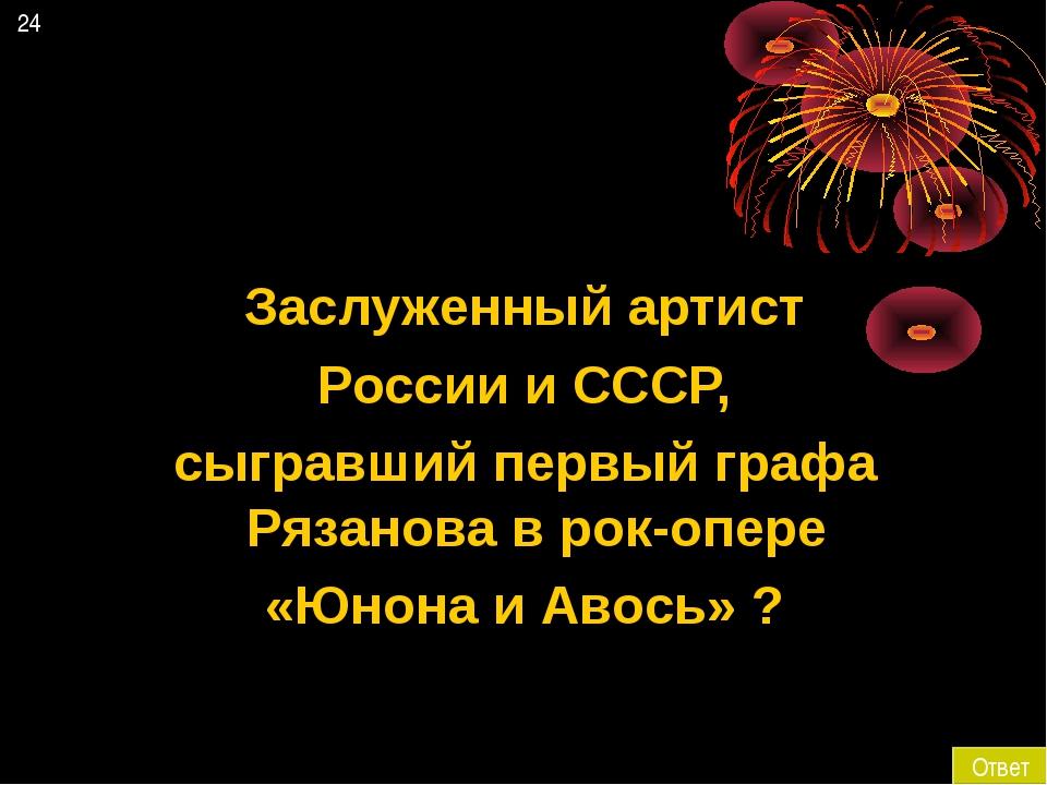 24 Ответ Заслуженный артист России и СССР, сыгравший первый графа Рязанова в...