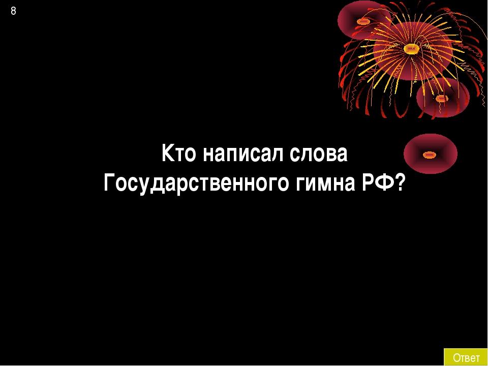 8 Ответ Кто написал слова Государственного гимна РФ?