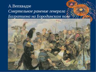 А.Вепхвадзе Смертельное ранение генерала Багратиона на Бородинском поле