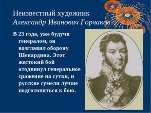 Неизвестный художник Александр Иванович Горчаков В 23 года, уже будучи генера