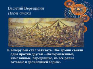 Василий Верещагин После атаки К вечеру бой стал затихать. Обе армии стояли од